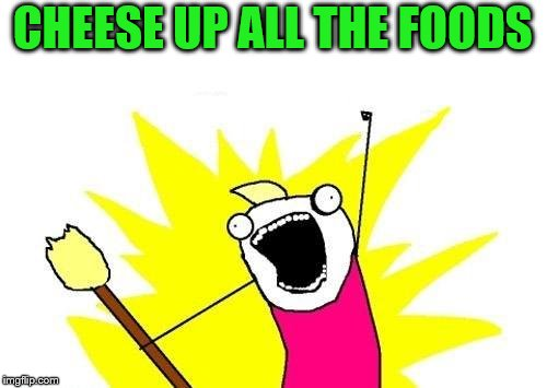 X All The Y Meme | CHEESE UP ALL THE FOODS | image tagged in memes,x all the y | made w/ Imgflip meme maker