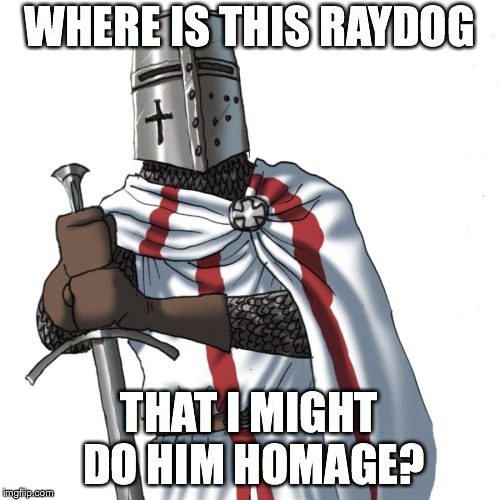 WHERE IS THIS RAYDOG THAT I MIGHT DO HIM HOMAGE? | made w/ Imgflip meme maker
