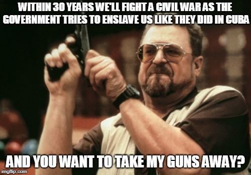 I wish this meme was funny.  | WITHIN 30 YEARS WE'LL FIGHT A CIVIL WAR AS THE GOVERNMENT TRIES TO ENSLAVE US LIKE THEY DID IN CUBA AND YOU WANT TO TAKE MY GUNS AWAY? | image tagged in memes,civil war,gun control,slavery,fidel castro,che guevara | made w/ Imgflip meme maker