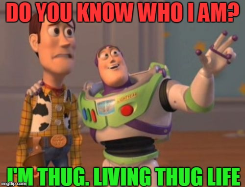 X, X Everywhere Meme | DO YOU KNOW WHO I AM? I'M THUG. LIVING THUG LIFE | image tagged in memes,x,x everywhere,x x everywhere | made w/ Imgflip meme maker