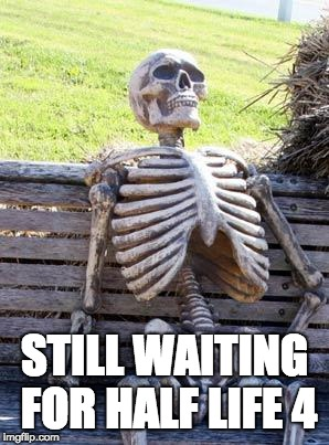Waiting Skeleton Meme | STILL WAITING FOR HALF LIFE 4 | image tagged in memes,waiting skeleton | made w/ Imgflip meme maker