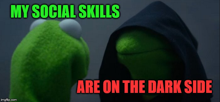 Evil Kermit Meme | MY SOCIAL SKILLS ARE ON THE DARK SIDE | image tagged in memes,evil kermit | made w/ Imgflip meme maker