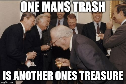 Laughing Men In Suits Meme | ONE MANS TRASH IS ANOTHER ONES TREASURE | image tagged in memes,laughing men in suits | made w/ Imgflip meme maker
