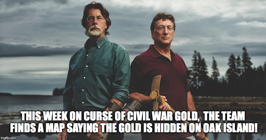 THIS WEEK ON CURSE OF CIVIL WAR GOLD,  THE TEAM FINDS A MAP SAYING THE GOLD IS HIDDEN ON OAK ISLAND! | image tagged in civil war gold,treasure,oak island,curse | made w/ Imgflip meme maker