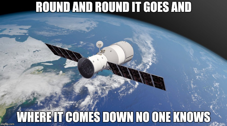 When the Chinese do April Fool's they go all out | ROUND AND ROUND IT GOES AND WHERE IT COMES DOWN NO ONE KNOWS | image tagged in chinese space station,crash,put it somewhere else patrick,earth | made w/ Imgflip meme maker