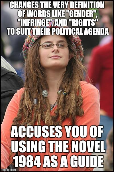 "Who's the one using Orwellian double speak? | CHANGES THE VERY DEFINITION OF WORDS LIKE ""GENDER"", ""INFRINGE"", AND ""RIGHTS"" TO SUIT THEIR POLITICAL AGENDA ACCUSES YOU OF USING THE NOVEL 1 