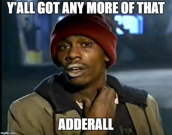 Y'all Got Any More Of That Meme | Y'ALL GOT ANY MORE OF THAT ADDERALL | image tagged in memes,y'all got any more of that | made w/ Imgflip meme maker