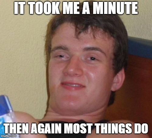 10 Guy Meme | IT TOOK ME A MINUTE THEN AGAIN MOST THINGS DO | image tagged in memes,10 guy | made w/ Imgflip meme maker
