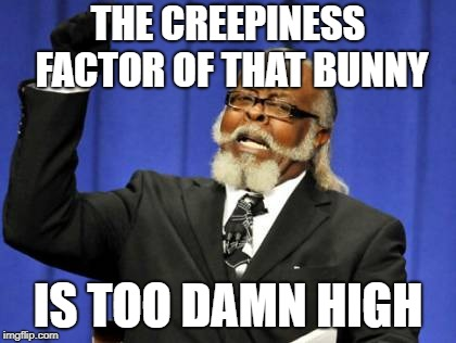 Too Damn High Meme | THE CREEPINESS FACTOR OF THAT BUNNY IS TOO DAMN HIGH | image tagged in memes,too damn high | made w/ Imgflip meme maker