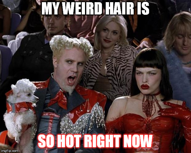 Mugatu So Hot Right Now Meme | MY WEIRD HAIR IS SO HOT RIGHT NOW | image tagged in memes,mugatu so hot right now | made w/ Imgflip meme maker