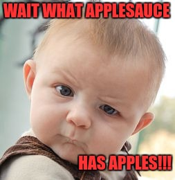 Skeptical Baby Meme | WAIT WHAT APPLESAUCE HAS APPLES!!! | image tagged in memes,skeptical baby | made w/ Imgflip meme maker
