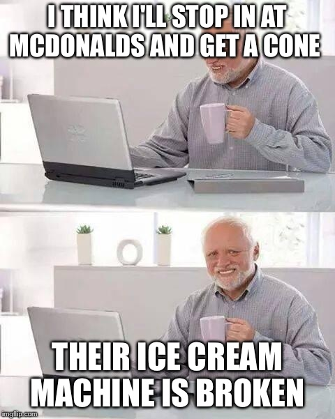 Hide the Pain Harold Meme | I THINK I'LL STOP IN AT MCDONALDS AND GET A CONE THEIR ICE CREAM MACHINE IS BROKEN | image tagged in memes,hide the pain harold | made w/ Imgflip meme maker
