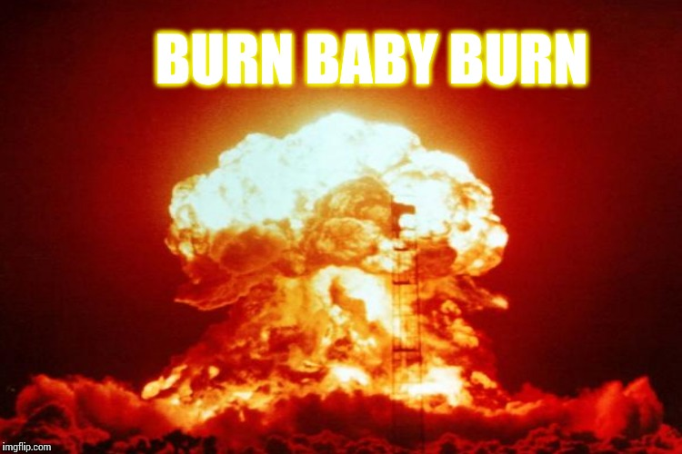 BURN BABY BURN | made w/ Imgflip meme maker