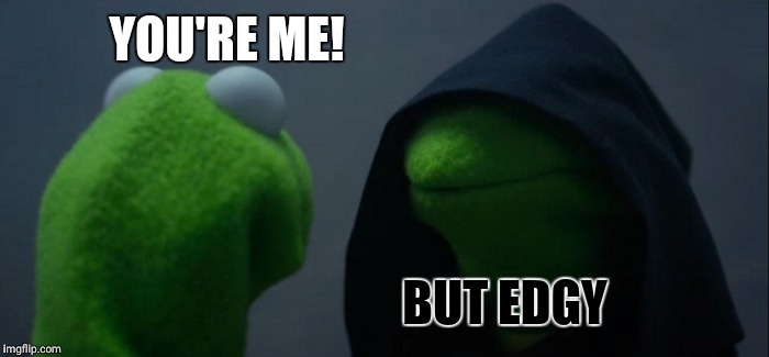 Evil Kermit Meme | YOU'RE ME! BUT EDGY | image tagged in memes,evil kermit | made w/ Imgflip meme maker