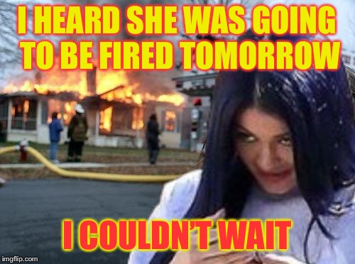 Disaster Mima | I HEARD SHE WAS GOING TO BE FIRED TOMORROW I COULDN'T WAIT | image tagged in disaster mima | made w/ Imgflip meme maker