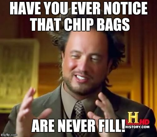 Ancient Aliens Meme | HAVE YOU EVER NOTICE THAT CHIP BAGS ARE NEVER FILL! | image tagged in memes,ancient aliens | made w/ Imgflip meme maker