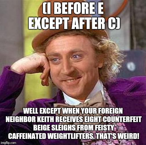 Rules Are Meant To Be Broken! |  (I BEFORE E EXCEPT AFTER C); WELL EXCEPT WHEN YOUR FOREIGN NEIGHBOR KEITH RECEIVES EIGHT COUNTERFEIT BEIGE SLEIGHS FROM FEISTY CAFFEINATED WEIGHTLIFTERS. THAT'S WEIRD! | image tagged in memes,creepy condescending wonka,funny | made w/ Imgflip meme maker