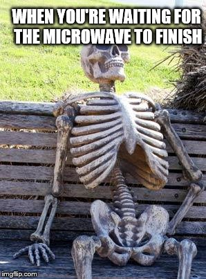 Waiting Skeleton | WHEN YOU'RE WAITING FOR THE MICROWAVE TO FINISH | image tagged in memes,waiting skeleton | made w/ Imgflip meme maker