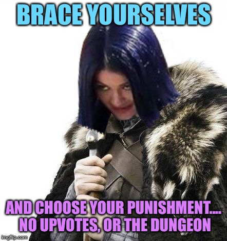 Mima says brace yourselves | BRACE YOURSELVES AND CHOOSE YOUR PUNISHMENT.... NO UPVOTES, OR THE DUNGEON | image tagged in mima says brace yourselves | made w/ Imgflip meme maker