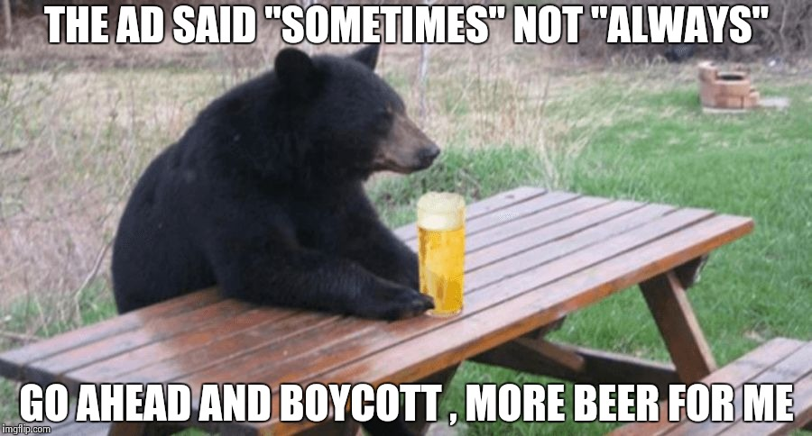 "Do you think we're getting too sensitive ? | THE AD SAID ""SOMETIMES"" NOT ""ALWAYS"" GO AHEAD AND BOYCOTT , MORE BEER FOR ME 