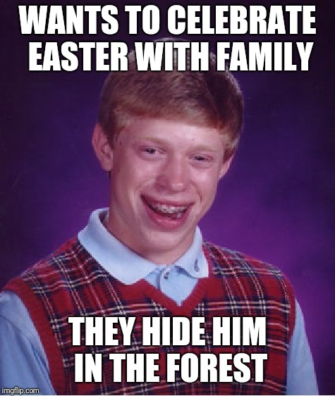 Bad Luck Brian Meme | WANTS TO CELEBRATE EASTER WITH FAMILY THEY HIDE HIM IN THE FOREST | image tagged in memes,bad luck brian | made w/ Imgflip meme maker