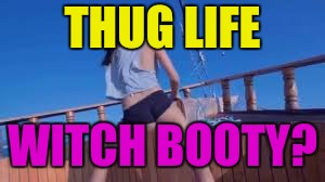 THUG LIFE WITCH BOOTY? | made w/ Imgflip meme maker