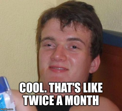 10 Guy Meme | COOL. THAT'S LIKE TWICE A MONTH | image tagged in memes,10 guy | made w/ Imgflip meme maker