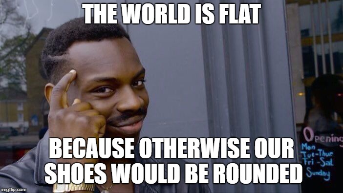Roll Safe Think About It Meme | THE WORLD IS FLAT BECAUSE OTHERWISE OUR SHOES WOULD BE ROUNDED | image tagged in memes,roll safe think about it | made w/ Imgflip meme maker