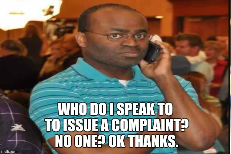 WHO DO I SPEAK TO TO ISSUE A COMPLAINT?  NO ONE? OK THANKS. | made w/ Imgflip meme maker