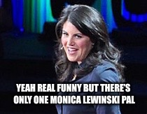 YEAH REAL FUNNY BUT THERE'S ONLY ONE MONICA LEWINSKI PAL | made w/ Imgflip meme maker