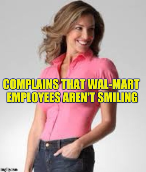 Oblivious suburban mom | COMPLAINS THAT WAL-MART EMPLOYEES AREN'T SMILING | image tagged in oblivious suburban mom,retail | made w/ Imgflip meme maker