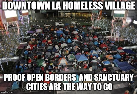 Not just LA, Frisco, Fresno, Phoenix and more.  | DOWNTOWN LA HOMELESS VILLAGE PROOF OPEN BORDERS  AND SANCTUARY CITIES ARE THE WAY TO GO | image tagged in memes,california,homeless | made w/ Imgflip meme maker