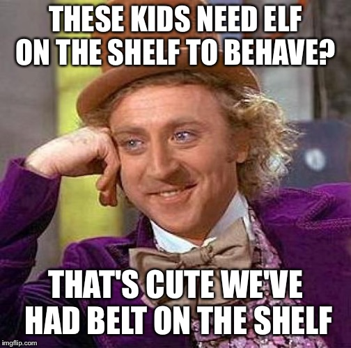 Creepy Condescending Wonka Meme | THESE KIDS NEED ELF ON THE SHELF TO BEHAVE? THAT'S CUTE WE'VE HAD BELT ON THE SHELF | image tagged in memes,creepy condescending wonka | made w/ Imgflip meme maker
