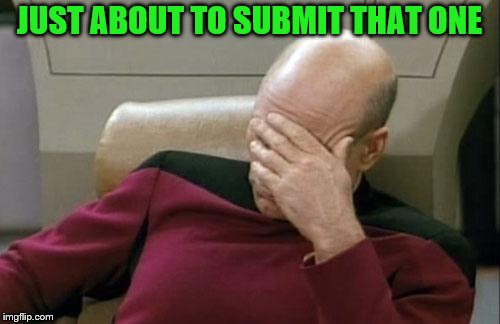 Captain Picard Facepalm Meme | JUST ABOUT TO SUBMIT THAT ONE | image tagged in memes,captain picard facepalm | made w/ Imgflip meme maker