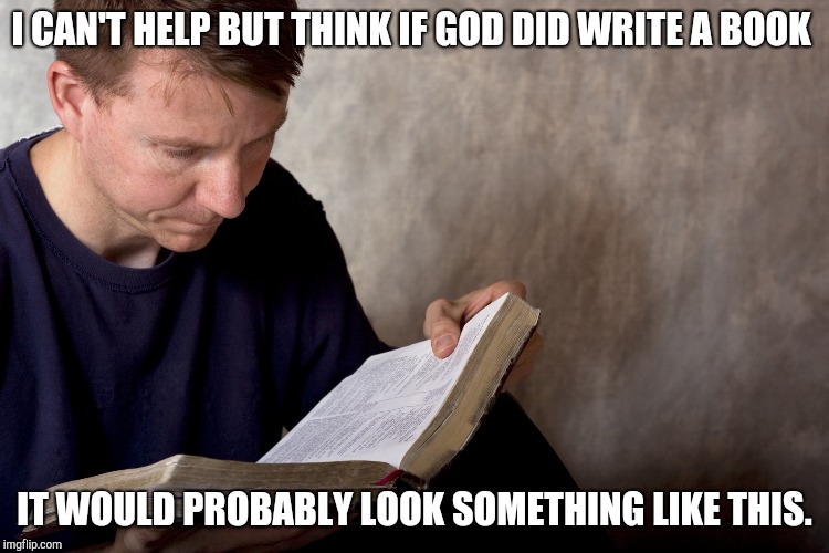 Man reading Bible | I CAN'T HELP BUT THINK IF GOD DID WRITE A BOOK IT WOULD PROBABLY LOOK SOMETHING LIKE THIS. | image tagged in man reading bible | made w/ Imgflip meme maker