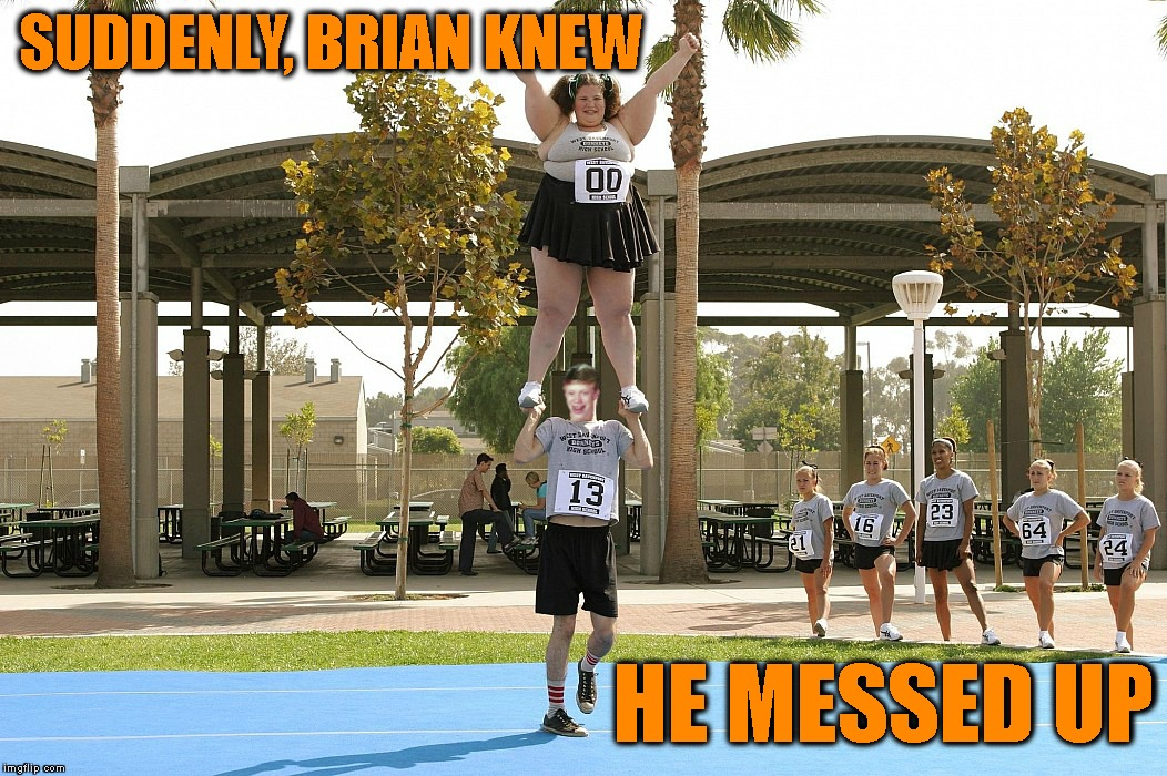 Becomes A Cheerleader To Pickup A Ton Of Chicks | SUDDENLY, BRIAN KNEW HE MESSED UP | image tagged in bad luck brian,beautiful woman,cheerleaders,cheerleader,really fat girl,regrets | made w/ Imgflip meme maker