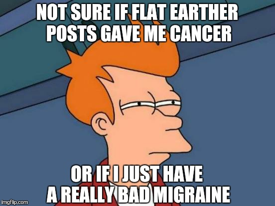 Futurama Fry Meme | NOT SURE IF FLAT EARTHER POSTS GAVE ME CANCER OR IF I JUST HAVE A REALLY BAD MIGRAINE | image tagged in memes,futurama fry | made w/ Imgflip meme maker