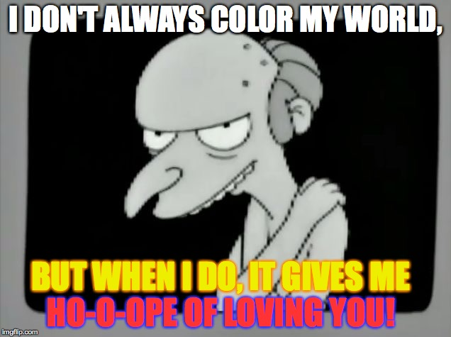 I DON'T ALWAYS COLOR MY WORLD, BUT WHEN I DO, IT GIVES ME HO-O-OPE OF LOVING YOU! | made w/ Imgflip meme maker