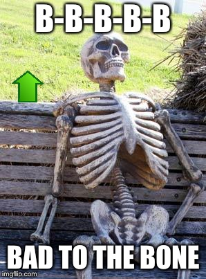 Waiting Skeleton Meme | B-B-B-B-B BAD TO THE BONE | image tagged in memes,waiting skeleton | made w/ Imgflip meme maker