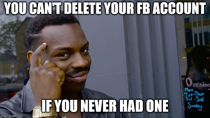 You can't if you don't | YOU CAN'T DELETE YOUR FB ACCOUNT IF YOU NEVER HAD ONE | image tagged in you can't if you don't | made w/ Imgflip meme maker