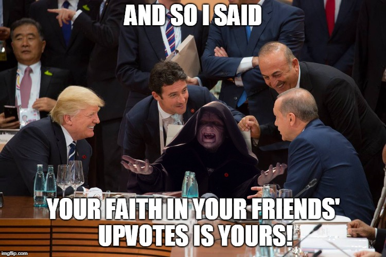 Emperor Palpatine shoots the breeze with his buds | AND SO I SAID YOUR FAITH IN YOUR FRIENDS' UPVOTES IS YOURS! | image tagged in funny guy palpatine,upvotes,donald trump,star wars | made w/ Imgflip meme maker