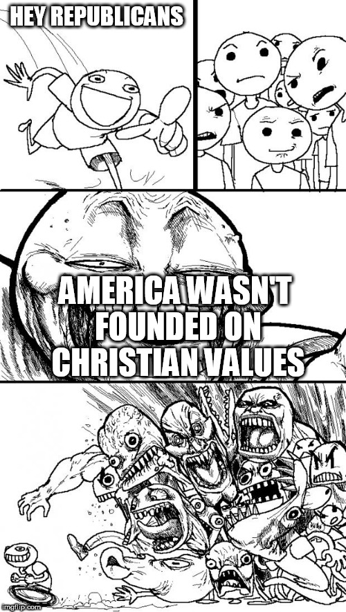 Hey Internet | HEY REPUBLICANS AMERICA WASN'T FOUNDED ON CHRISTIAN VALUES | image tagged in memes,hey internet,america,united states,united states of america,usa | made w/ Imgflip meme maker