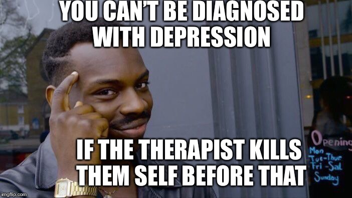 Roll Safe Think About It Meme | YOU CAN'T BE DIAGNOSED WITH DEPRESSION IF THE THERAPIST KILLS THEM SELF BEFORE THAT | image tagged in memes,roll safe think about it | made w/ Imgflip meme maker