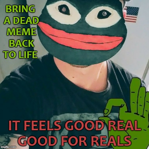 Mask of Pepe Resurrection (dead meme week)  |  BRING A DEAD MEME BACK TO LIFE; IT FEELS GOOD REAL GOOD FOR REALS | image tagged in pepe the frog,feels good man,memes,dead memes week,funny | made w/ Imgflip meme maker