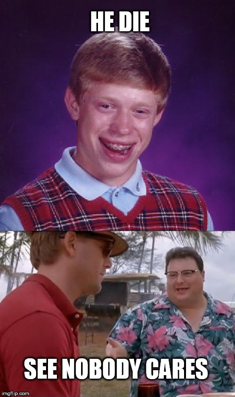 HE DIE SEE NOBODY CARES | image tagged in bad luck brian cares | made w/ Imgflip meme maker