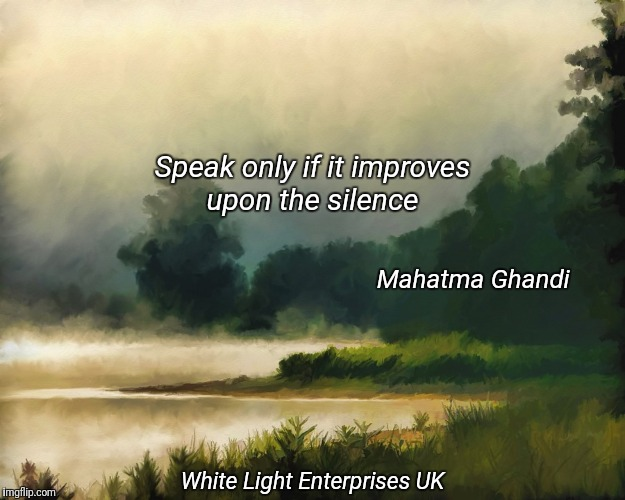 Practice Stillness | Speak only if it improves upon the silence Mahatma Ghandi White Light Enterprises UK | image tagged in peace,meditation,awareness | made w/ Imgflip meme maker