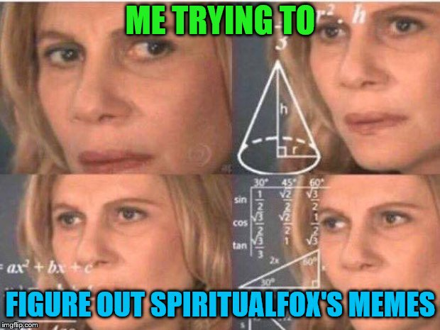 ME TRYING TO FIGURE OUT SPIRITUALFOX'S MEMES | made w/ Imgflip meme maker