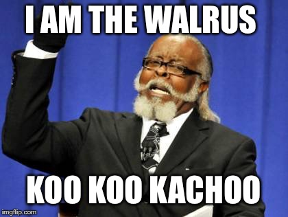 Too Damn High Meme | I AM THE WALRUS KOO KOO KACHOO | image tagged in memes,too damn high | made w/ Imgflip meme maker