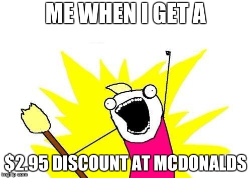 X All The Y Meme | ME WHEN I GET A $2.95 DISCOUNT AT MCDONALDS | image tagged in memes,x all the y | made w/ Imgflip meme maker