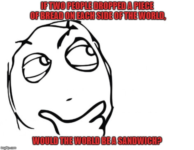 hmmm | IF TWO PEOPLE DROPPED A PIECE OF BREAD ON EACH SIDE OF THE WORLD, WOULD THE WORLD BE A SANDWICH? | image tagged in hmmm | made w/ Imgflip meme maker